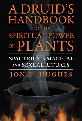 A Druid's Handbook to the Spiritual Power of Plants: Spagyrics in Magical and Sexual Rituals (BOK)