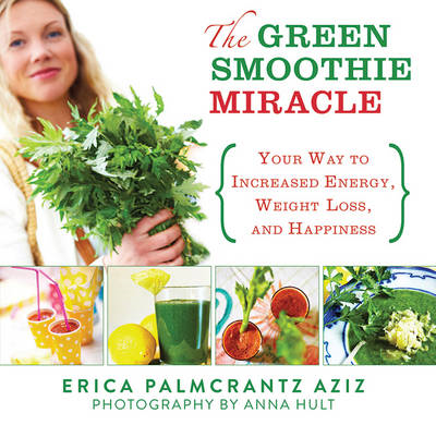 The Green Smoothie Miracle: Your Way to Weight Loss, Increased Energy, and Happiness (BOK)