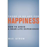 There Is No App for Happiness: How to Avoid a Near-Life Experience (BOK)