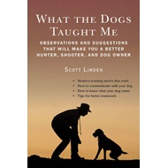 What the Dogs Taught Me: Observations and Suggestions That Will Make You a Better Hunter, Shooter, a (BOK)