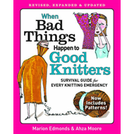 When bad things happen to good knitters: Revised, expanded, and updated survival guide for every kni (BOK)