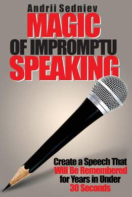 Magic of Impromptu Speaking: Create a Speech That Will Be Remembered for Years in Under 30 Seconds (BOK)