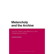 Melancholy and the Archive: Trauma, History and Memory in the Contemporary Novel (BOK)