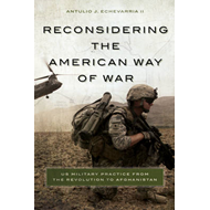 Reconsidering the American Way of War: US Military Practice from the Revolution to Afghanistan (BOK)