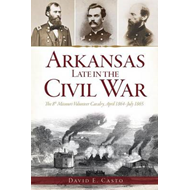 Arkansas Late in the Civil War: The 8th Missouri Volunteer Cavalry, April 1864-July 1865 (BOK)