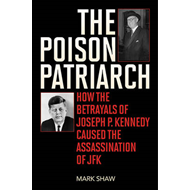 The Poison Patriarch: How the Betrayals of Joseph P. Kennedy Caused the Assassination of JFK (BOK)