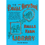 Biggle's Horse Book: A Concise and Practical Treatise on the Horse, Adapted to the Needs of Farmers (BOK)