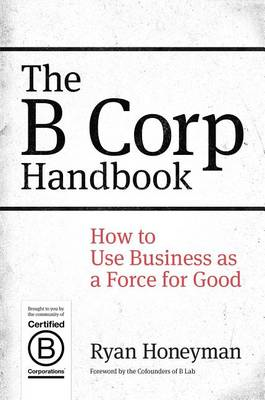 B Corp Handbook: How to Use Business as a Force for Good (BOK)