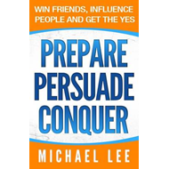 Prepare Persuade Conquer: Win Friends, Influence People and Get the Yes. (BOK)