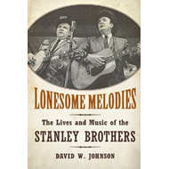 Lonesome Melodies: The Lives and Music of the Stanley Brothers (BOK)