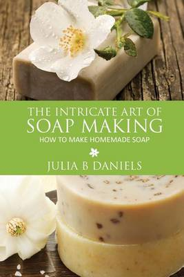 The Intricate Art of Soap Making: How to Make Homemade Soap (BOK)