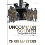 Uncommon Soldier: Brave, Compassionate and Tough, the Making of Australia's Modern Diggers (BOK)