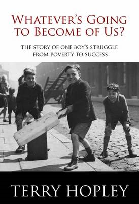 Whatever's Going to Become of Us?: The Story of One Boy's Struggle from Poverty to Success (BOK)