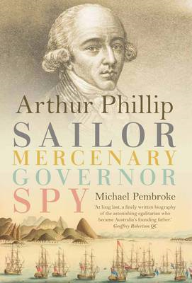 Arthur Phillip: Sailor, Mercenary, Governor, Spy (BOK)