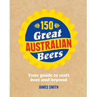 150 Great Australian Beers: Your Guide to Craft Beer and Beyond (BOK)