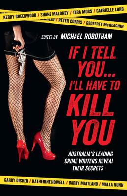 If I Tell You... I'll Have to Kill You: Australia's Leading Crime Writers Reveal Their Secrets (BOK)