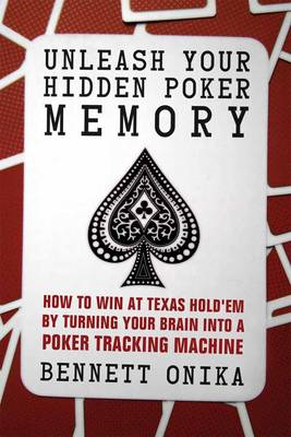 Unleash Your Hidden Poker Memory: How to Win at Texas Hold'em by Turning Your Brain into a Poker Tra (BOK)