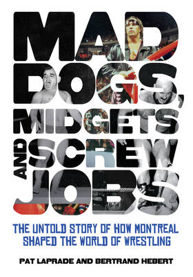 Mad Dogs, Midgets and Screw Jobs: The Untold Story of How Montreal Shaped the World of Wrestling (BOK)