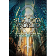 Navigating the Shadow World: The Unofficial Guide to Cassandra Clare's the Mortal Instruments (BOK)