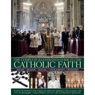 The Complete Illustrated Guide to the Catholic Faith: Examines the Institutions of the Church and Ex (BOK)