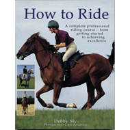 How to Ride: A Complete Professional Riding Course - from Getting Started to Achieving Excellence (BOK)