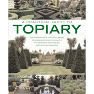 A Practical Guide to Topiary: the Inspirational Art of Clipping, Training and Shaping Plants, with D (BOK)