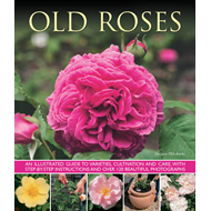 Old Roses: an Illustrated Guide to Varieties, Cultivation and Care, with Step-by-step Instructions a (BOK)