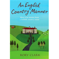 An English Country Manner: More True Stories from a Suffolk Country Estate (BOK)