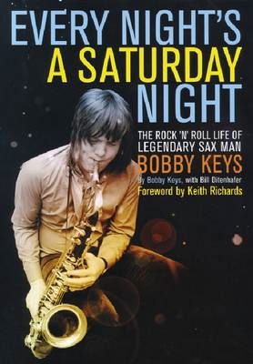 Every Night's a Saturday Night: The Rock 'n' Roll Life of Legendary Sax Man Bobby Keys (BOK)