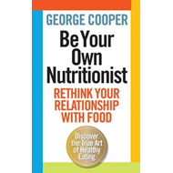 Be Your Own Nutritionist: Rethink Your Relationship with Food; The True Art of Healthy Eating (BOK)