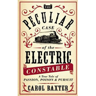 The Peculiar Case of the Electric Constable: A True Tale of Passion, Poison and Pursuit (BOK)