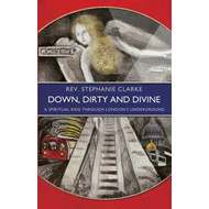 Down, Dirty and Divine: A Spiritual Ride Through London's Underground (BOK)