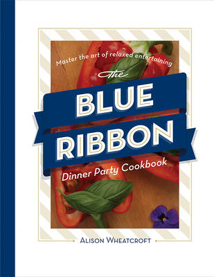 The Blue Ribbon Dinner Party Cookbook: Master the Art of Relaxed Entertaining (BOK)