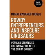 Rowdy Entrepreneurs and Insecure Dinosaurs: Popular Strategies for Innovation After the End of Endin (BOK)
