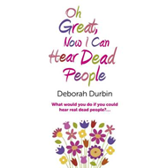 Oh Great, Now I Can Hear Dead People: What Would You Do If You Could Suddenly Hear Real Dead People? (BOK)