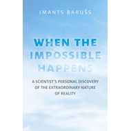 The Impossible Happens: A Scientist's Personal Discovery of the Extraordinary Nature of Reality (BOK)