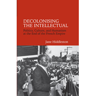 Decolonising the Intellectual: Politics, Culture, and Humanism at the End of the French Empire (BOK)