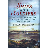 Ships and Soldiers: A Military and Maritime History of the Island of Alderney (BOK)