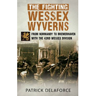 The Fighting Wessex Wyverns: From Normandy to Bremerhaven with the 43rd Wessex Division (BOK)