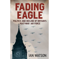 Fading Eagle: Politics and Decline of Britain's Post-war Air Force (BOK)