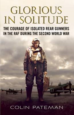 Glorious in Solitude: The Courage of Isolated Rear Gunners in the RAF During the Second World War (BOK)