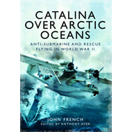 Catalina Over Arctic Oceans: Anti-Submarine and Rescue Flying in World War II (BOK)