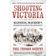 Shooting Victoria: Madness, Mayhem, and the Modernisation of the British Monarchy (BOK)