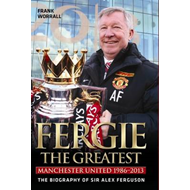 Fergie - The Greatest: Manchester United 1986-2013  the Biography of Sir Alex Ferguson (BOK)