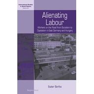 Alienating Labour: Workers on the Road from Socialism to Capitalism in East Germany and Hungary (BOK)