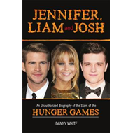 Jennifer, Liam and Josh: An Unauthorized Biography of the Stars of The Hunger Games (BOK)