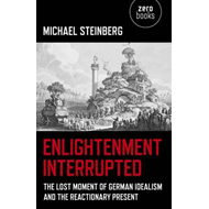 Enlightenment Interrupted: The Lost Moment of German Idealism and the Reactionary Present (BOK)