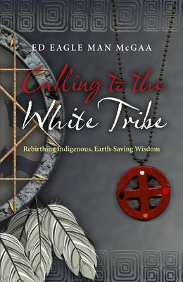 Calling to the White Tribe: Rebirthing Indigenous, Earth-saving Wisdom (BOK)