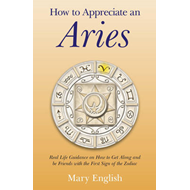 How to Appreciate an Aries: Real Life Guidance on How to Get Along and be Friends with the First Sig (BOK)