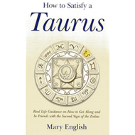 How to Satisfy a Taurus: Real Life Guidance on How to Get Along and be Friends with the Second Sign (BOK)